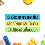 5 ประเภทของเล่น เลือกให้ถูก เล่นได้นาน ไม่เปลืองเงินซื้อบ่อยๆ
